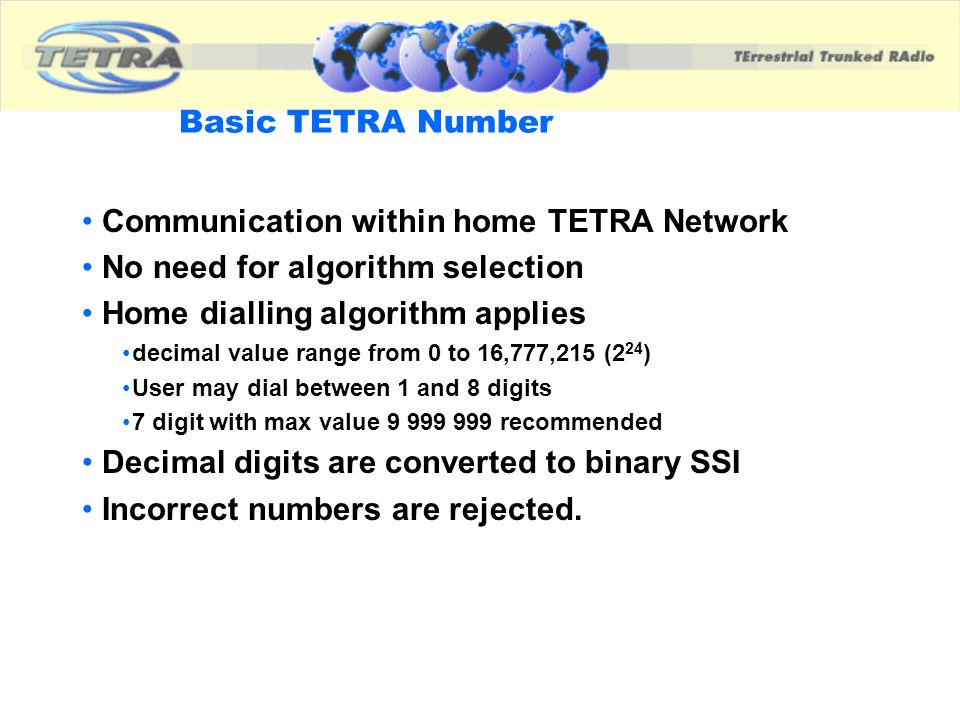 Basic TETRA Number Communication within home TETRA Network No need for algorithm selection Home dialling algorithm applies decimal value range from 0