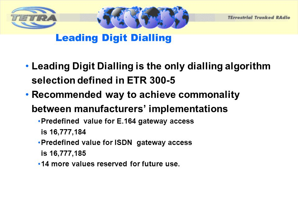 Leading Digit Dialling Leading Digit Dialling is the only dialling algorithm selection defined in ETR 300-5 Recommended way to achieve commonality bet
