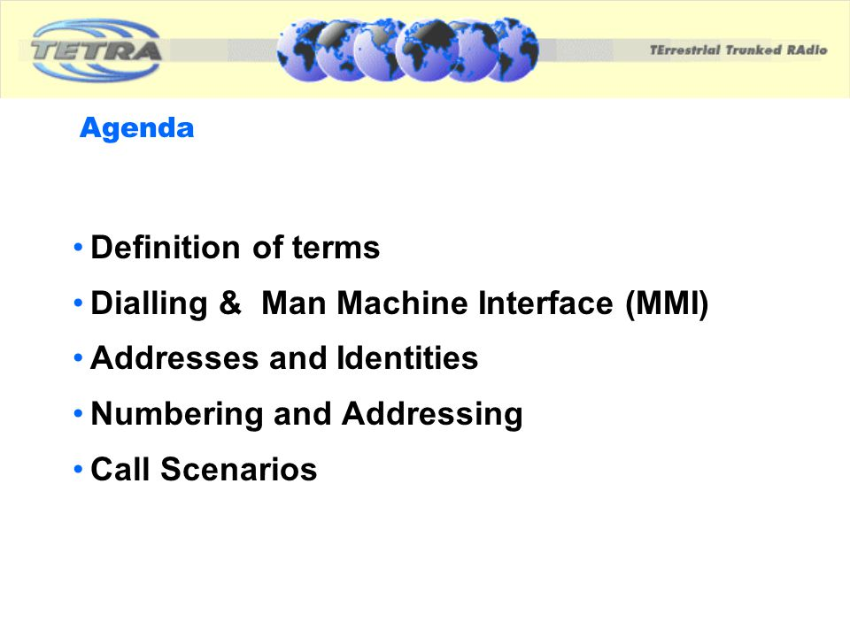 Definition of terms (as used in this presentation) DIALLING - Identity exchange mechanism between User and Terminal ADDRESSING - Identity exchange mechanism over air- interface NUMBERING - decimal representation of air-interface addresses as seen by the user i.e.