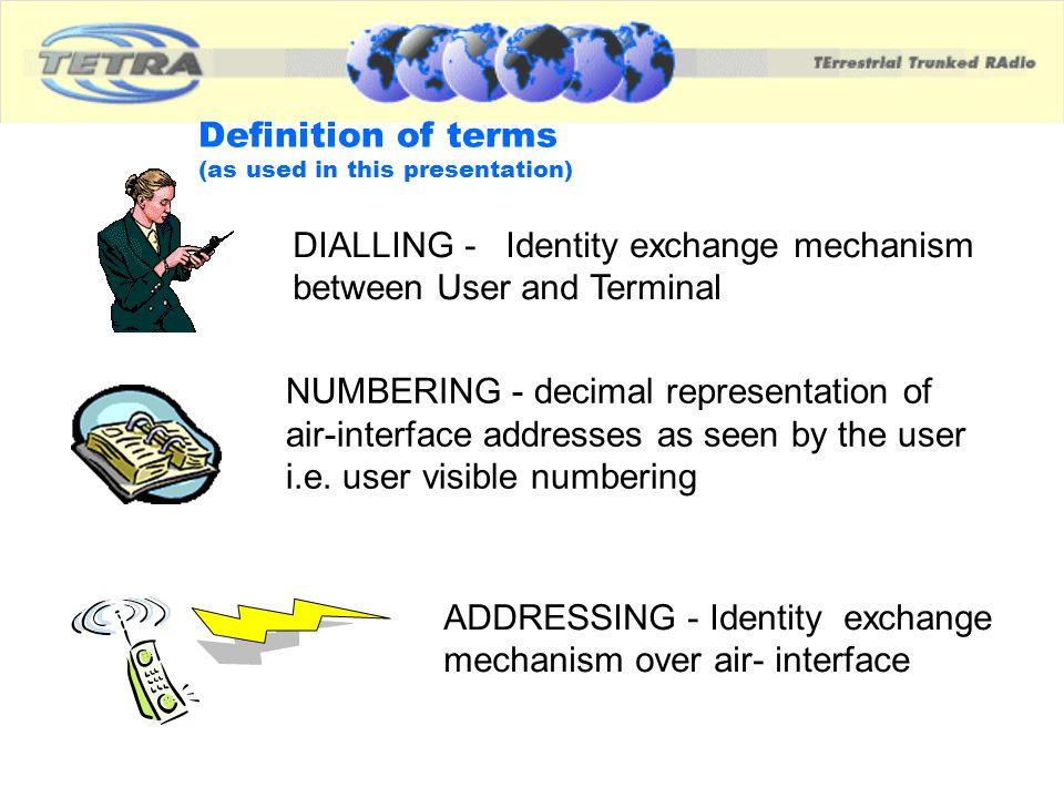 Definition of terms (as used in this presentation) DIALLING - Identity exchange mechanism between User and Terminal ADDRESSING - Identity exchange mec