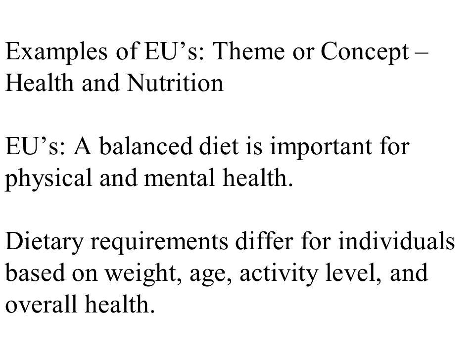 Examples of EUs: Theme or Concept – Health and Nutrition EUs: A balanced diet is important for physical and mental health.