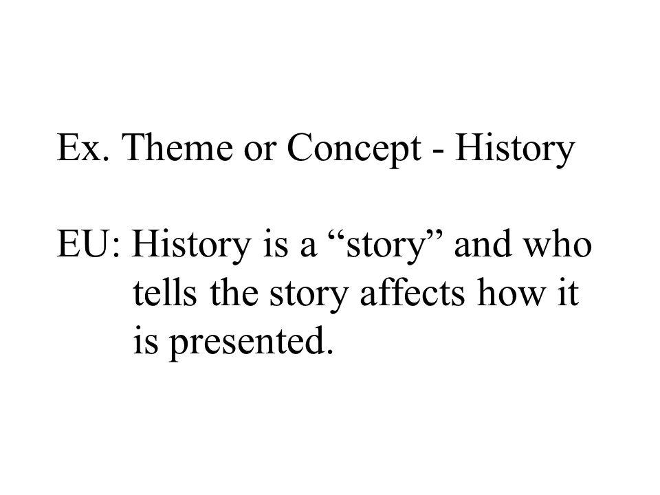 Ex. Theme or Concept - History EU: History is a story and who tells the story affects how it is presented.