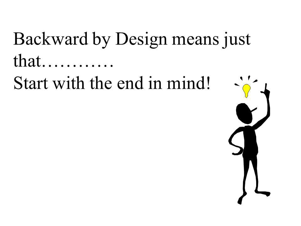 Backward by Design means just that………… Start with the end in mind!