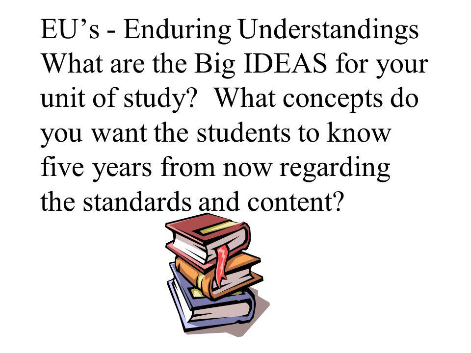 Essential (EQs) Questions (or Focus Questions) lead the students to the enduring understandings EQs are usually the how and why questions (higher Blooms levels) that lead to enduring understandings EQs encourage students to THINK.