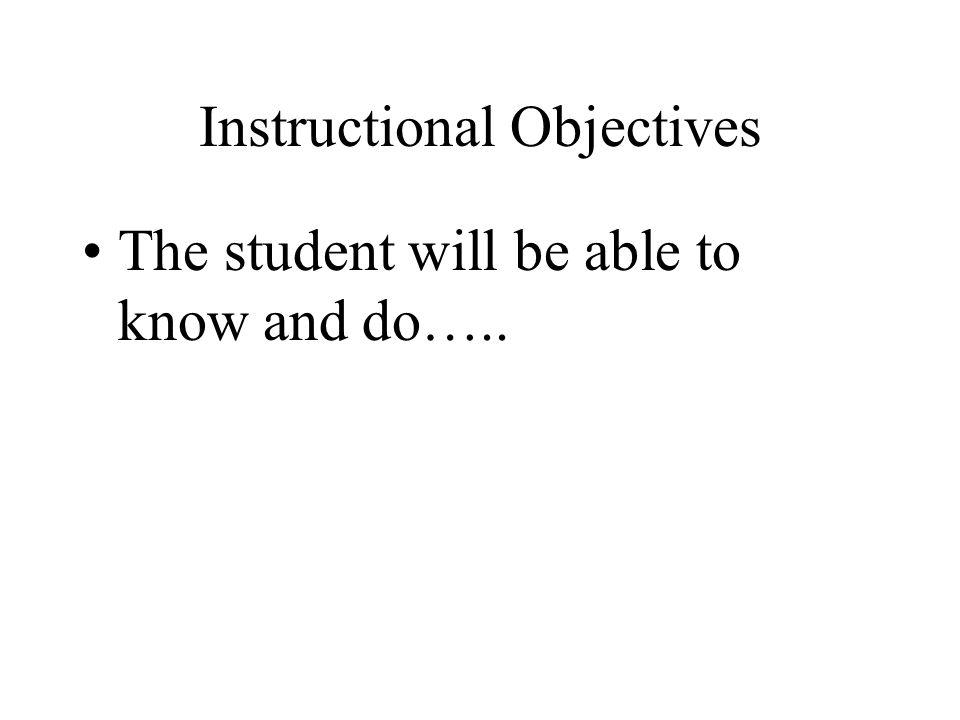Instructional Objectives The student will be able to know and do…..