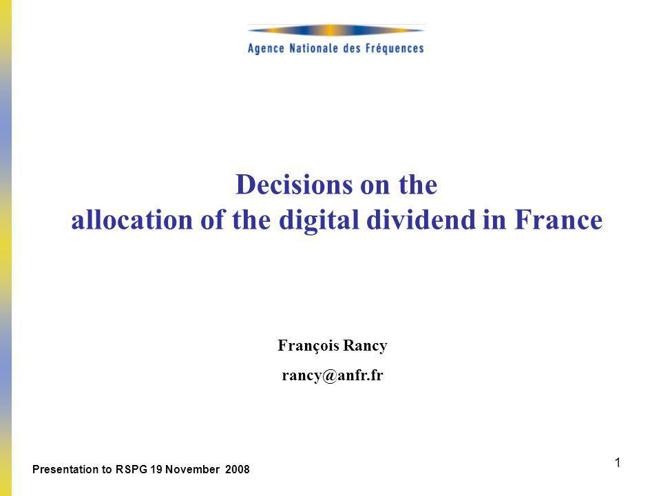 1 Decisions on the allocation of the digital dividend in France François Rancy rancy@anfr.fr Presentation to RSPG 19 November 2008