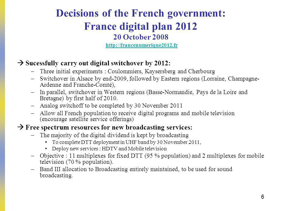 6 Decisions of the French government: France digital plan 2012 20 October 2008 http://francenumerique2012.frhttp://francenumerique2012.fr Sucessfully carry out digital switchover by 2012: –Three initial experiments : Coulommiers, Kaysersberg and Cherbourg –Switchover in Alsace by end-2009, followed by Eastern regions (Lorraine, Champagne- Ardenne and Franche-Comté), –In parallel, switchover in Western regions (Basse-Normandie, Pays de la Loire and Bretagne) by first half of 2010.