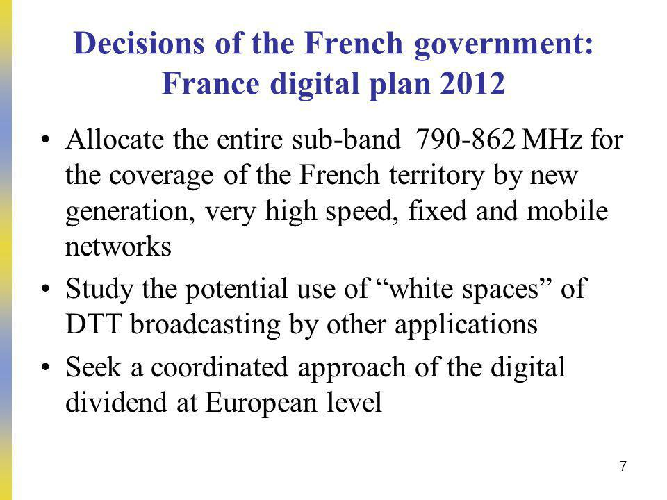 7 Allocate the entire sub-band 790-862 MHz for the coverage of the French territory by new generation, very high speed, fixed and mobile networks Study the potential use of white spaces of DTT broadcasting by other applications Seek a coordinated approach of the digital dividend at European level Decisions of the French government: France digital plan 2012