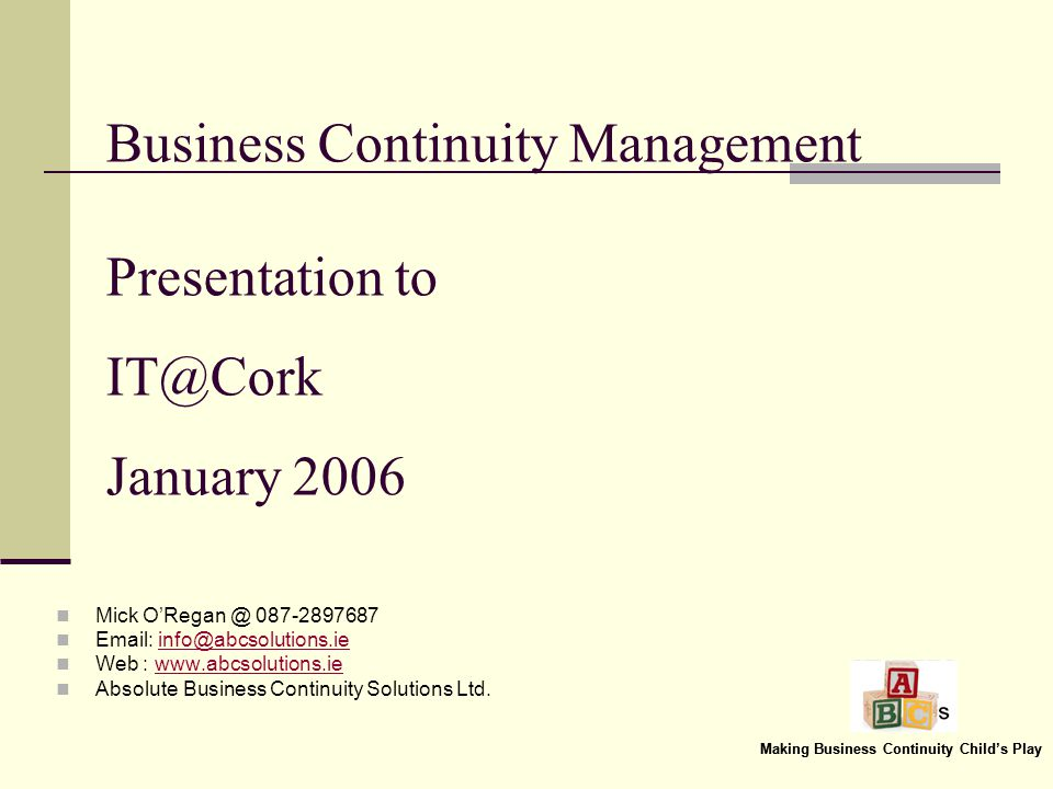 Making Business Continuity Childs Play Business Continuity Management Presentation to IT@Cork January 2006 Mick ORegan @ 087-2897687 Email: info@abcsolutions.ieinfo@abcsolutions.ie Web : www.abcsolutions.iewww.abcsolutions.ie Absolute Business Continuity Solutions Ltd.