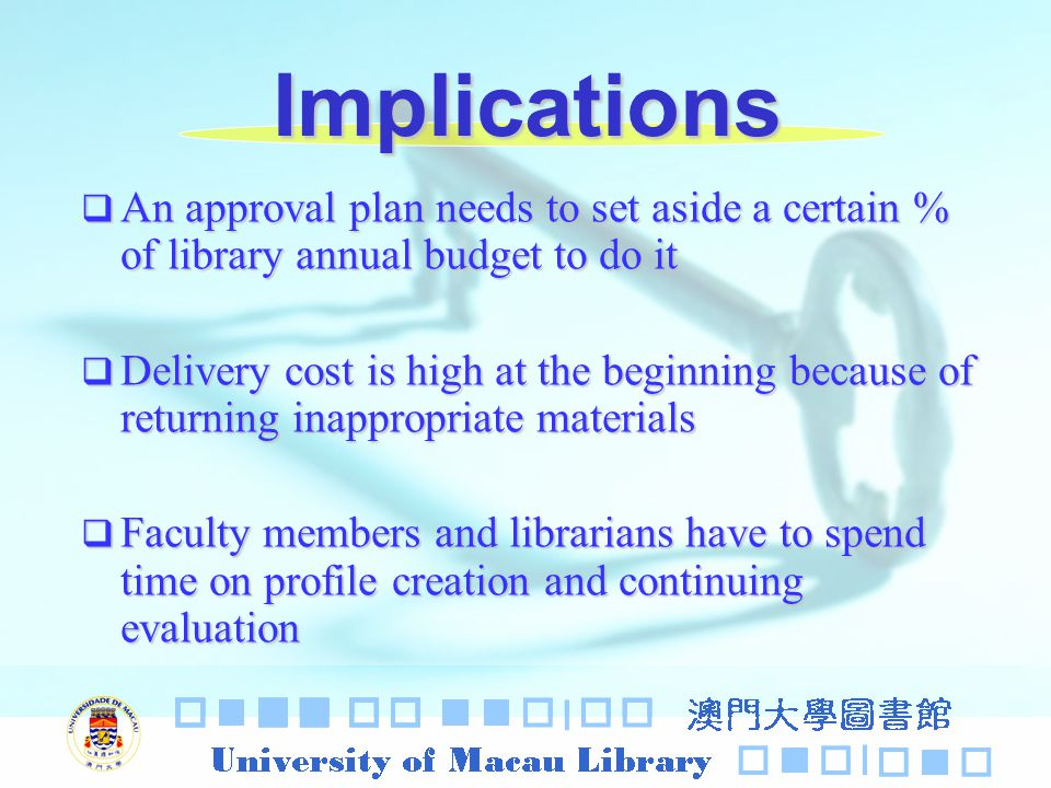 Implications An approval plan needs to set aside a certain % of library annual budget to do it An approval plan needs to set aside a certain % of library annual budget to do it Delivery cost is high at the beginning because of returning inappropriate materials Delivery cost is high at the beginning because of returning inappropriate materials Faculty members and librarians have to spend time on profile creation and continuing evaluation Faculty members and librarians have to spend time on profile creation and continuing evaluation