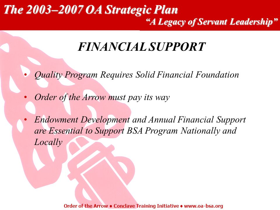 The 2003–2007 OA Strategic Plan A Legacy of Servant Leadership Order of the Arrow Conclave Training Initiative   Quality Program Requires Solid Financial Foundation Order of the Arrow must pay its way Endowment Development and Annual Financial Support are Essential to Support BSA Program Nationally and Locally FINANCIAL SUPPORT