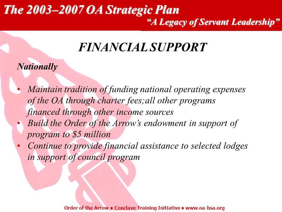 The 2003–2007 OA Strategic Plan A Legacy of Servant Leadership Order of the Arrow Conclave Training Initiative   Nationally Maintain tradition of funding national operating expenses of the OA through charter fees;all other programs financed through other income sources Build the Order of the Arrows endowment in support of program to $5 million Continue to provide financial assistance to selected lodges in support of council program FINANCIAL SUPPORT