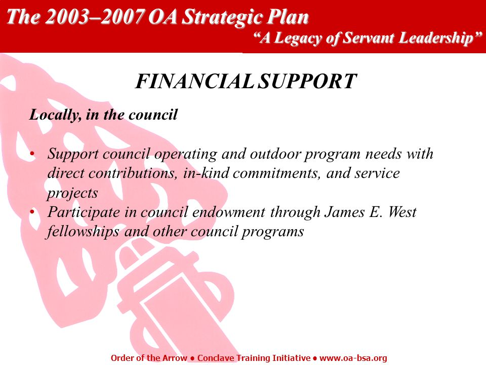The 2003–2007 OA Strategic Plan A Legacy of Servant Leadership Order of the Arrow Conclave Training Initiative   Locally, in the council Support council operating and outdoor program needs with direct contributions, in-kind commitments, and service projects Participate in council endowment through James E.
