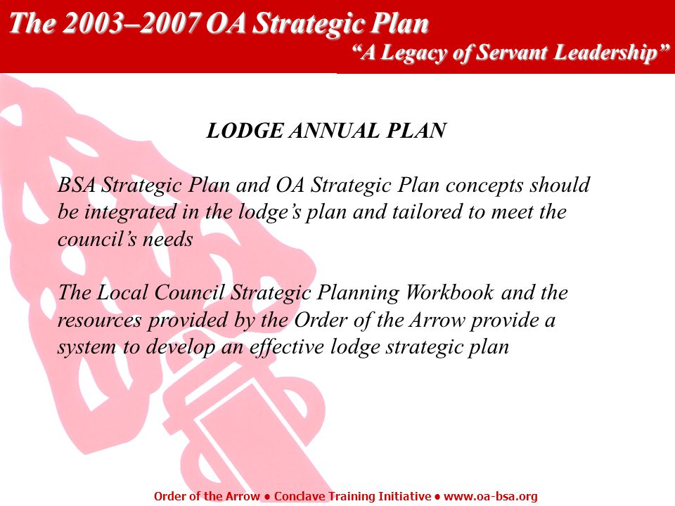 The 2003–2007 OA Strategic Plan A Legacy of Servant Leadership Order of the Arrow Conclave Training Initiative   LODGE ANNUAL PLAN BSA Strategic Plan and OA Strategic Plan concepts should be integrated in the lodges plan and tailored to meet the councils needs The Local Council Strategic Planning Workbook and the resources provided by the Order of the Arrow provide a system to develop an effective lodge strategic plan