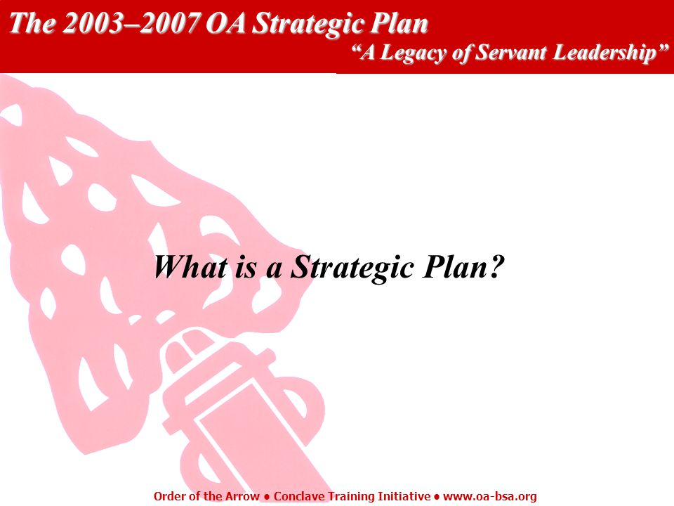 The 2003–2007 OA Strategic Plan A Legacy of Servant Leadership Order of the Arrow Conclave Training Initiative   What is a Strategic Plan
