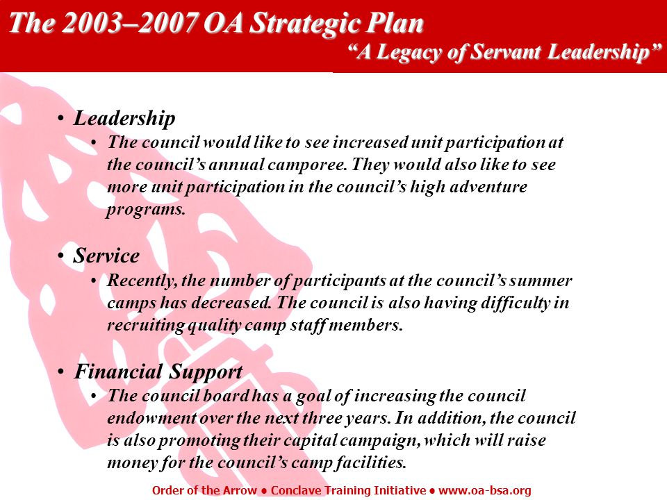 The 2003–2007 OA Strategic Plan A Legacy of Servant Leadership Order of the Arrow Conclave Training Initiative   Leadership The council would like to see increased unit participation at the councils annual camporee.