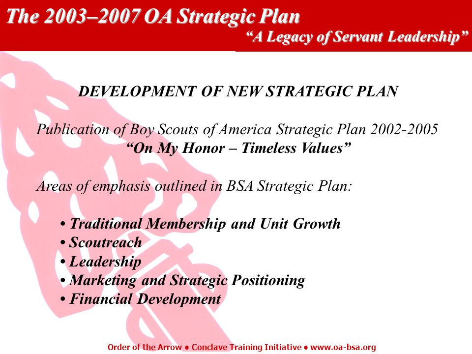 The 2003–2007 OA Strategic Plan A Legacy of Servant Leadership Order of the Arrow Conclave Training Initiative   DEVELOPMENT OF NEW STRATEGIC PLAN Publication of Boy Scouts of America Strategic Plan On My Honor – Timeless Values Areas of emphasis outlined in BSA Strategic Plan: Traditional Membership and Unit Growth Scoutreach Leadership Marketing and Strategic Positioning Financial Development