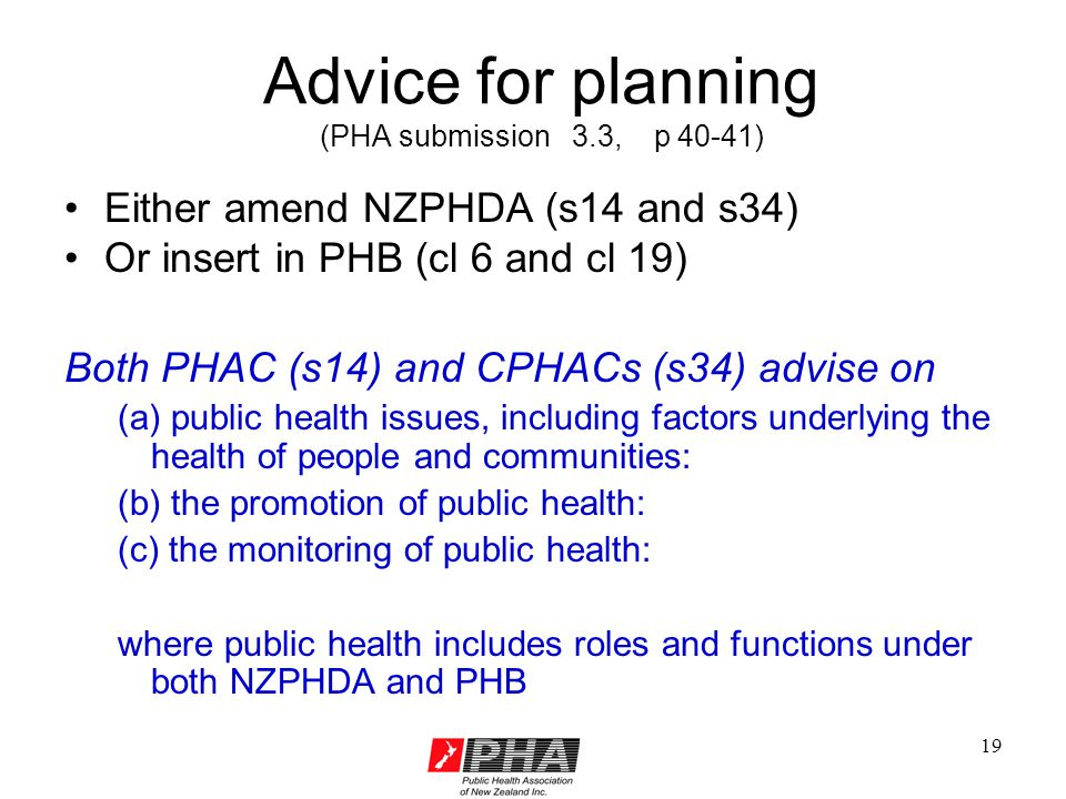 19 Advice for planning (PHA submission 3.3, p 40-41) Either amend NZPHDA (s14 and s34) Or insert in PHB (cl 6 and cl 19) Both PHAC (s14) and CPHACs (s34) advise on (a) public health issues, including factors underlying the health of people and communities: (b) the promotion of public health: (c) the monitoring of public health: where public health includes roles and functions under both NZPHDA and PHB