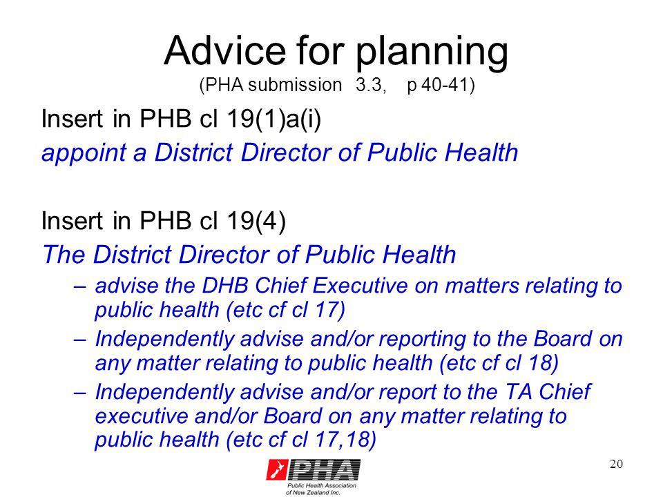 20 Advice for planning (PHA submission 3.3, p 40-41) Insert in PHB cl 19(1)a(i) appoint a District Director of Public Health Insert in PHB cl 19(4) The District Director of Public Health –advise the DHB Chief Executive on matters relating to public health (etc cf cl 17) –Independently advise and/or reporting to the Board on any matter relating to public health (etc cf cl 18) –Independently advise and/or report to the TA Chief executive and/or Board on any matter relating to public health (etc cf cl 17,18)