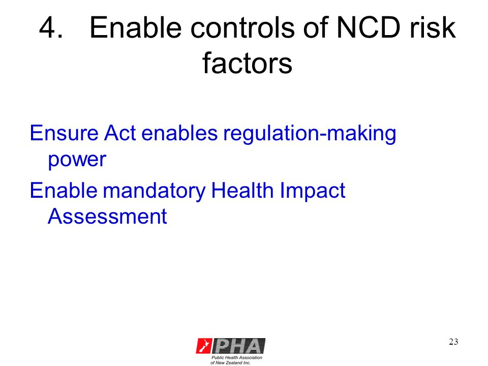 23 4. Enable controls of NCD risk factors Ensure Act enables regulation-making power Enable mandatory Health Impact Assessment