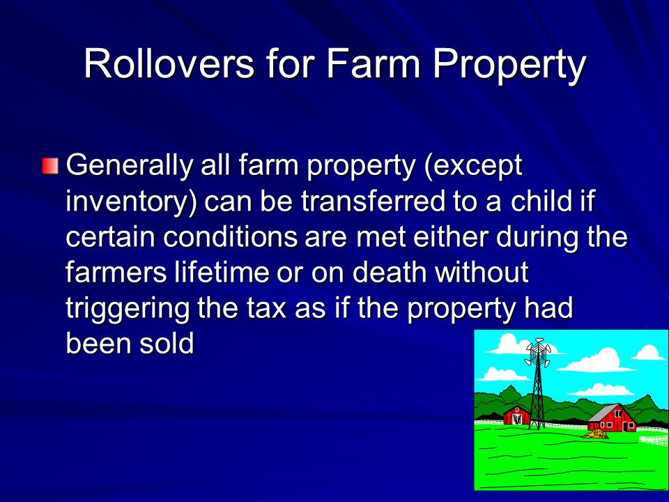 Rollovers for Farm Property Generally all farm property (except inventory) can be transferred to a child if certain conditions are met either during the farmers lifetime or on death without triggering the tax as if the property had been sold