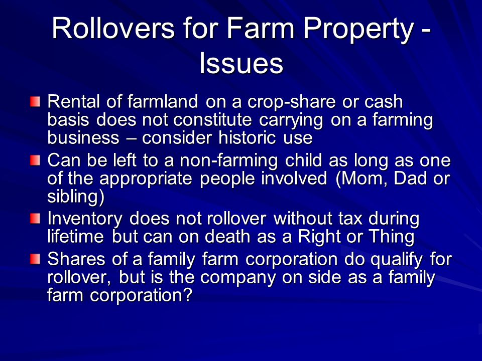 Rollovers for Farm Property - Issues Rental of farmland on a crop-share or cash basis does not constitute carrying on a farming business – consider historic use Can be left to a non-farming child as long as one of the appropriate people involved (Mom, Dad or sibling) Inventory does not rollover without tax during lifetime but can on death as a Right or Thing Shares of a family farm corporation do qualify for rollover, but is the company on side as a family farm corporation