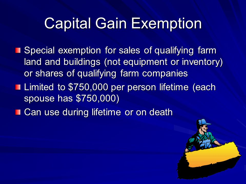 Capital Gain Exemption Special exemption for sales of qualifying farm land and buildings (not equipment or inventory) or shares of qualifying farm companies Limited to $750,000 per person lifetime (each spouse has $750,000) Can use during lifetime or on death