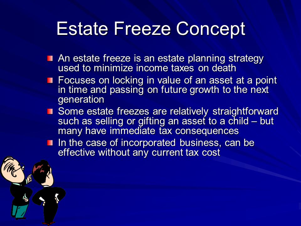 Estate Freeze Concept An estate freeze is an estate planning strategy used to minimize income taxes on death Focuses on locking in value of an asset at a point in time and passing on future growth to the next generation Some estate freezes are relatively straightforward such as selling or gifting an asset to a child – but many have immediate tax consequences In the case of incorporated business, can be effective without any current tax cost