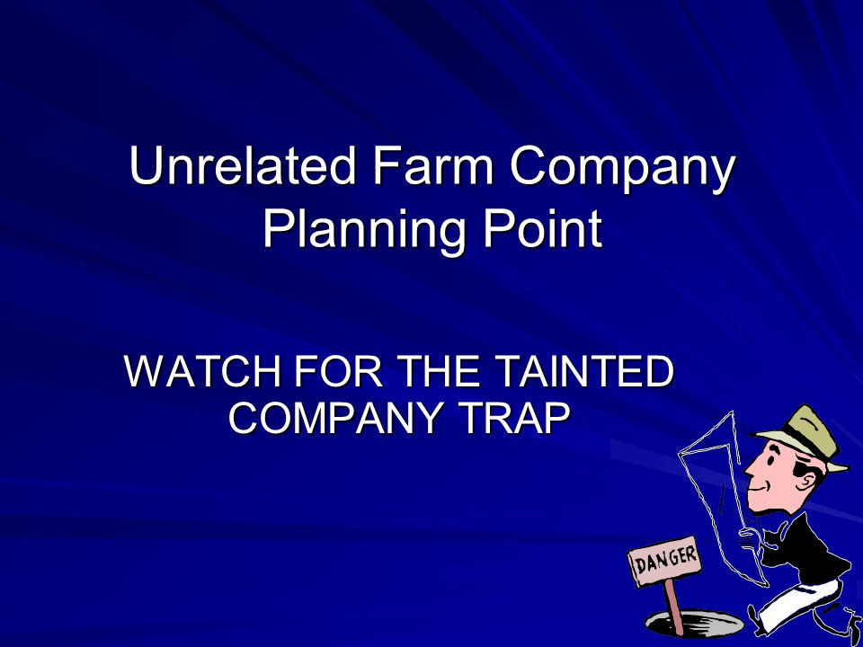Unrelated Farm Company Planning Point WATCH FOR THE TAINTED COMPANY TRAP