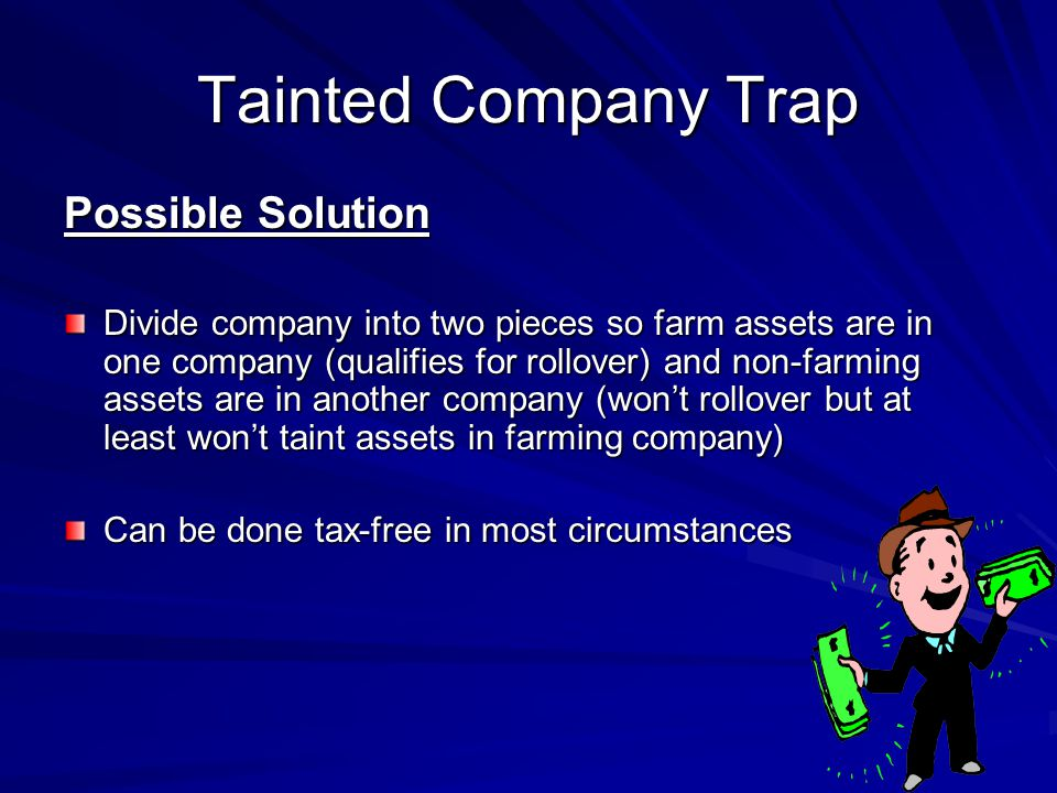 Possible Solution Divide company into two pieces so farm assets are in one company (qualifies for rollover) and non-farming assets are in another company (wont rollover but at least wont taint assets in farming company) Can be done tax-free in most circumstances