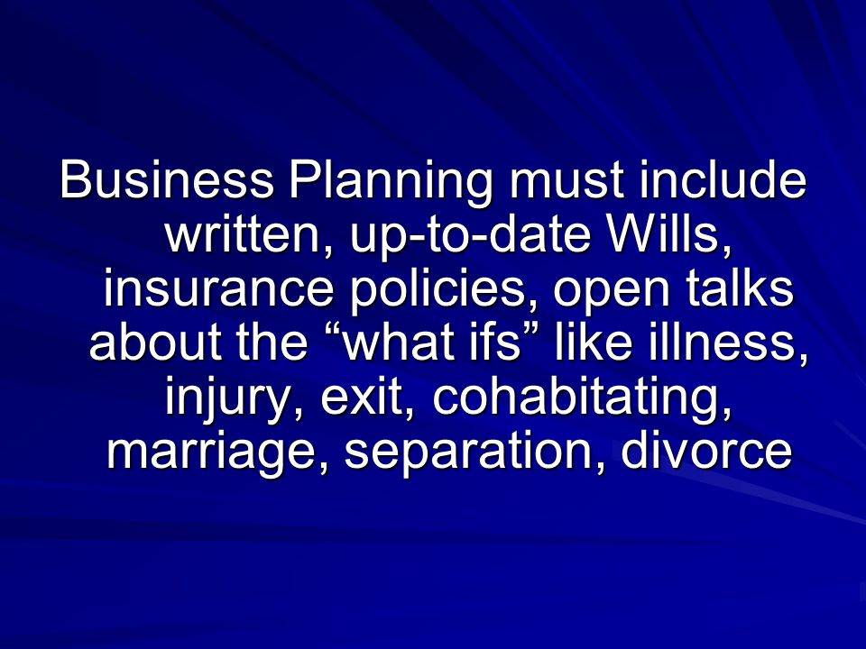 Business Planning must include written, up-to-date Wills, insurance policies, open talks about the what ifs like illness, injury, exit, cohabitating, marriage, separation, divorce