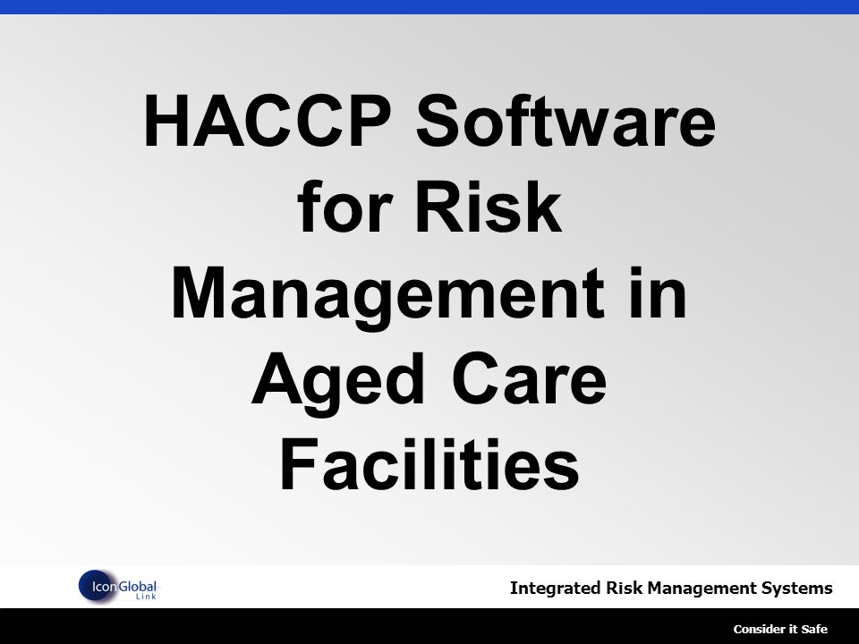 Integrated Risk Management Systems Consider it Safe HACCP Software for Risk Management in Aged Care Facilities