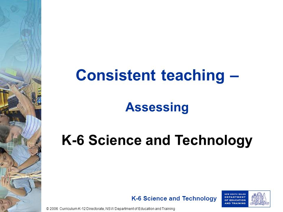 K-6 Science and Technology Consistent teaching – Assessing K-6 Science and Technology © 2006 Curriculum K-12 Directorate, NSW Department of Education and Training