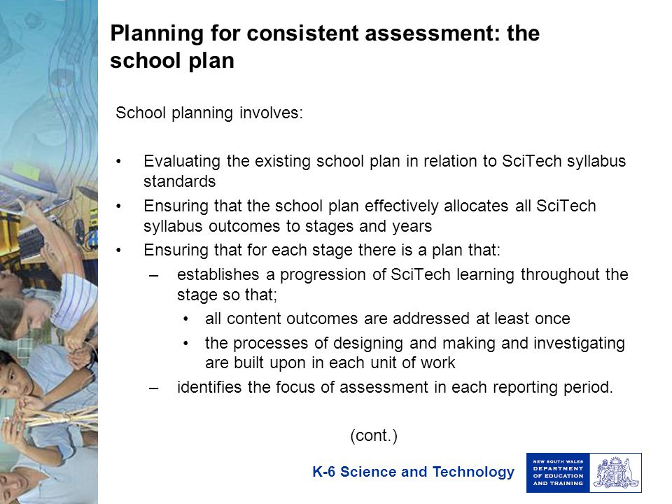 K-6 Science and Technology Planning for consistent assessment: the school plan School planning involves: Evaluating the existing school plan in relation to SciTech syllabus standards Ensuring that the school plan effectively allocates all SciTech syllabus outcomes to stages and years Ensuring that for each stage there is a plan that: –establishes a progression of SciTech learning throughout the stage so that; all content outcomes are addressed at least once the processes of designing and making and investigating are built upon in each unit of work –identifies the focus of assessment in each reporting period.