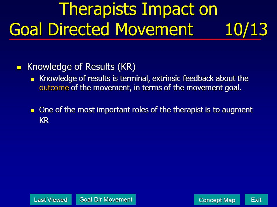 Therapists Impact on Goal Directed Movement 10/13 Knowledge of Results (KR) Knowledge of Results (KR) Knowledge of results is terminal, extrinsic feedback about the outcome of the movement, in terms of the movement goal.