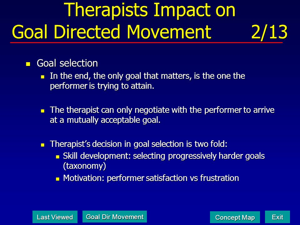 Therapists Impact on Goal Directed Movement 2/13 Goal selection Goal selection In the end, the only goal that matters, is the one the performer is trying to attain.