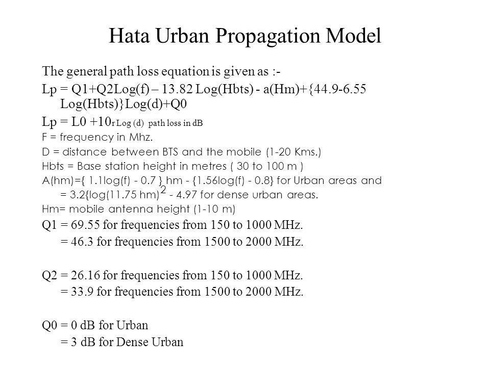 Hata Urban Propagation Model The general path loss equation is given as :- Lp = Q1+Q2Log(f) – 13.82 Log(Hbts) - a(Hm)+{44.9-6.55 Log(Hbts)}Log(d)+Q0 Lp = L0 +10 r Log (d) path loss in dB F = frequency in Mhz.