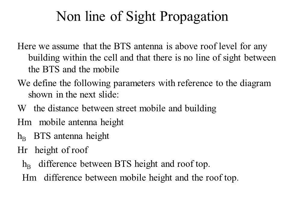 Non line of Sight Propagation Here we assume that the BTS antenna is above roof level for any building within the cell and that there is no line of sight between the BTS and the mobile We define the following parameters with reference to the diagram shown in the next slide: W the distance between street mobile and building Hm mobile antenna height h B BTS antenna height Hr height of roof h B difference between BTS height and roof top.