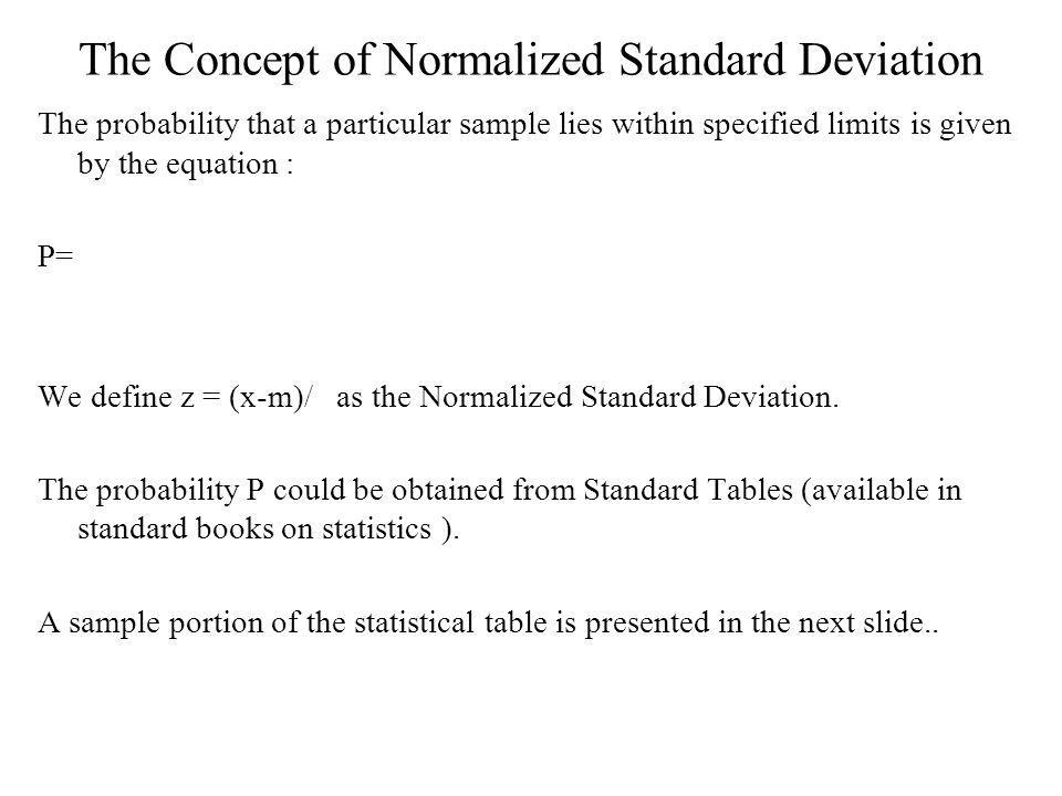 The Concept of Normalized Standard Deviation The probability that a particular sample lies within specified limits is given by the equation : P= We define z = (x-m)/ as the Normalized Standard Deviation.