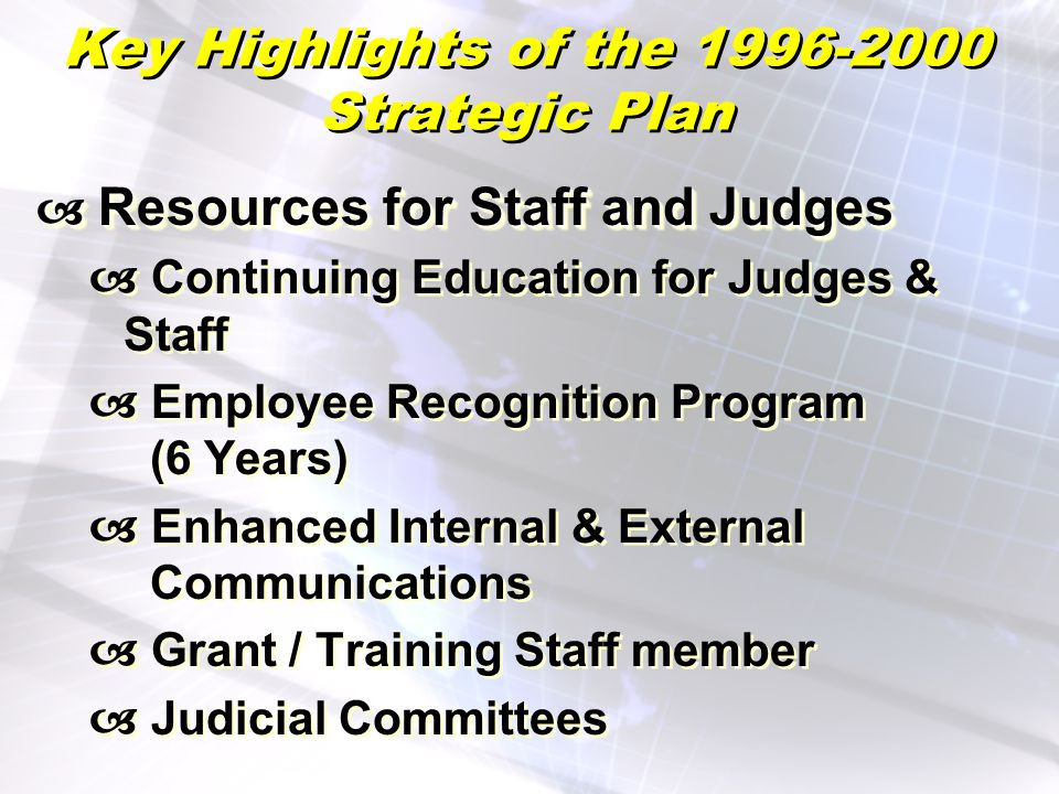 Key Highlights of the 1996-2000 Strategic Plan Resources for Staff and Judges Resources for Staff and Judges Continuing Education for Judges & Staff Employee Recognition Program (6 Years) Enhanced Internal & External Communications Grant / Training Staff member Judicial Committees Resources for Staff and Judges Resources for Staff and Judges Continuing Education for Judges & Staff Employee Recognition Program (6 Years) Enhanced Internal & External Communications Grant / Training Staff member Judicial Committees