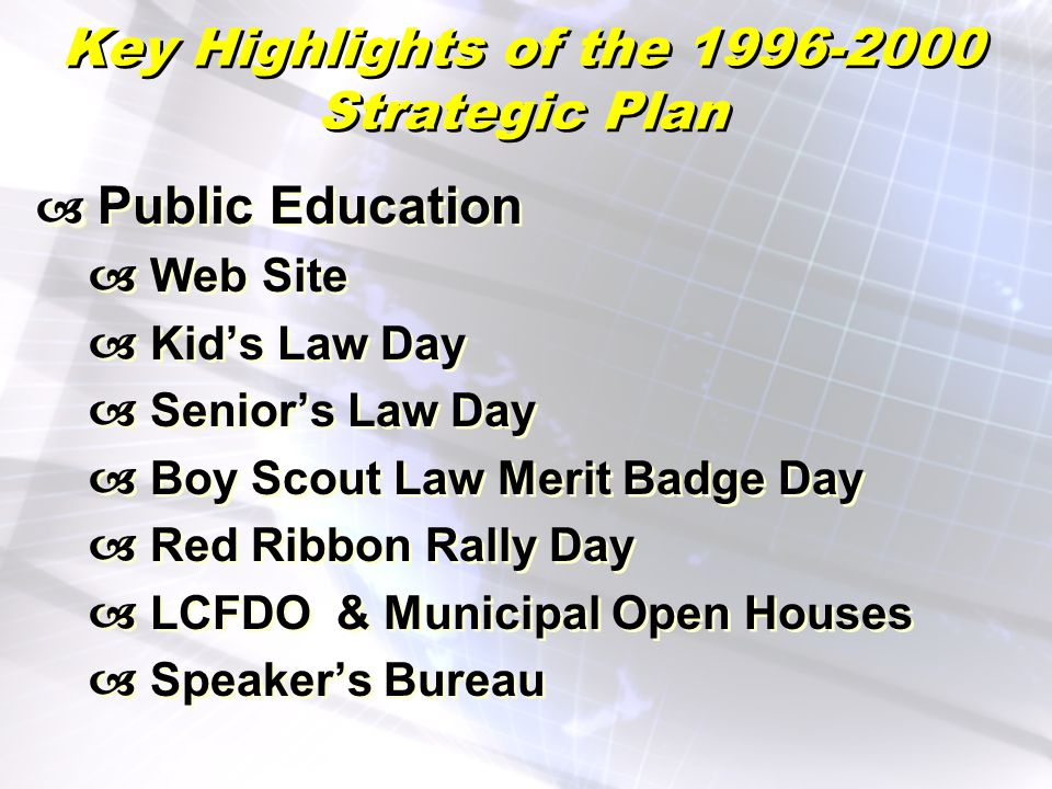 Key Highlights of the 1996-2000 Strategic Plan Public Education Web Site Kids Law Day Seniors Law Day Boy Scout Law Merit Badge Day Red Ribbon Rally Day LCFDO & Municipal Open Houses Speakers Bureau Public Education Web Site Kids Law Day Seniors Law Day Boy Scout Law Merit Badge Day Red Ribbon Rally Day LCFDO & Municipal Open Houses Speakers Bureau