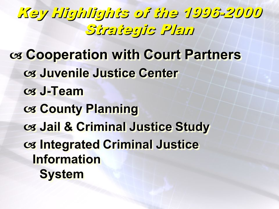 Key Highlights of the 1996-2000 Strategic Plan Cooperation with Court Partners Cooperation with Court Partners Juvenile Justice Center Juvenile Justice Center J-Team J-Team County Planning County Planning Jail & Criminal Justice Study Jail & Criminal Justice Study Integrated Criminal Justice Information System Integrated Criminal Justice Information System Cooperation with Court Partners Cooperation with Court Partners Juvenile Justice Center Juvenile Justice Center J-Team J-Team County Planning County Planning Jail & Criminal Justice Study Jail & Criminal Justice Study Integrated Criminal Justice Information System Integrated Criminal Justice Information System