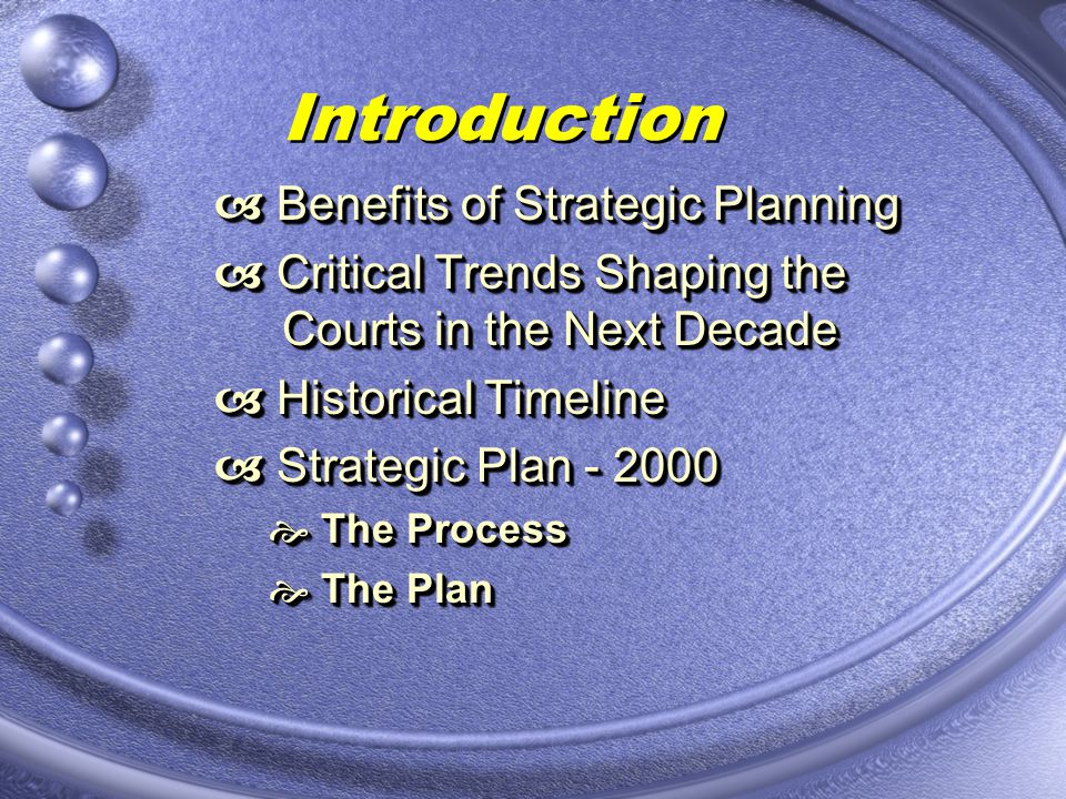 Introduction Benefits of Strategic Planning Benefits of Strategic Planning Critical Trends Shaping the Courts in the Next Decade Critical Trends Shaping the Courts in the Next Decade Historical Timeline Historical Timeline Strategic Plan - 2000 Strategic Plan - 2000 The Process The Process The Plan The Plan Benefits of Strategic Planning Benefits of Strategic Planning Critical Trends Shaping the Courts in the Next Decade Critical Trends Shaping the Courts in the Next Decade Historical Timeline Historical Timeline Strategic Plan - 2000 Strategic Plan - 2000 The Process The Process The Plan The Plan