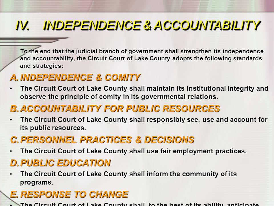 To the end that the judicial branch of government shall strengthen its independence and accountability, the Circuit Court of Lake County adopts the following standards and strategies: A.INDEPENDENCE & COMITY The Circuit Court of Lake County shall maintain its institutional integrity and observe the principle of comity in its governmental relations.The Circuit Court of Lake County shall maintain its institutional integrity and observe the principle of comity in its governmental relations.