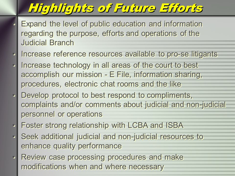 Highlights of Future Efforts Expand the level of public education and information regarding the purpose, efforts and operations of the Judicial Branch Increase reference resources available to pro-se litigants Increase technology in all areas of the court to best accomplish our mission - E File, information sharing, procedures, electronic chat rooms and the like Develop protocol to best respond to compliments, complaints and/or comments about judicial and non-judicial personnel or operations Foster strong relationship with LCBA and ISBA Seek additional judicial and non-judicial resources to enhance quality performance Review case processing procedures and make modifications when and where necessary Expand the level of public education and information regarding the purpose, efforts and operations of the Judicial Branch Increase reference resources available to pro-se litigants Increase technology in all areas of the court to best accomplish our mission - E File, information sharing, procedures, electronic chat rooms and the like Develop protocol to best respond to compliments, complaints and/or comments about judicial and non-judicial personnel or operations Foster strong relationship with LCBA and ISBA Seek additional judicial and non-judicial resources to enhance quality performance Review case processing procedures and make modifications when and where necessary