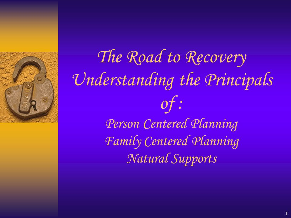 1 The Road to Recovery Understanding the Principals of : Person Centered Planning Family Centered Planning Natural Supports