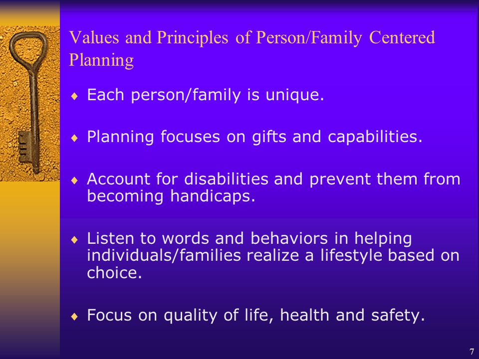 7 Values and Principles of Person/Family Centered Planning Each person/family is unique.