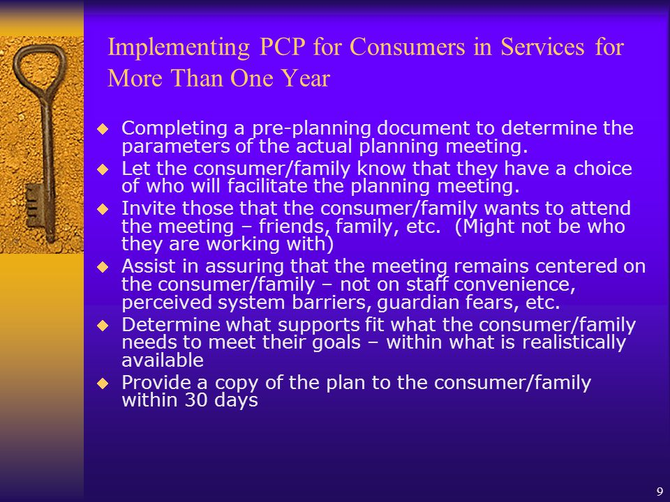 10 Implementing PCP for Short-term Consumers Begin at the point of accessing services identifying choice of therapist, times of appointments and who should be involved Encourage the consumer/family to include those that they feel will most effect the outcome of treatment either signing information release forms or including them in sessions.