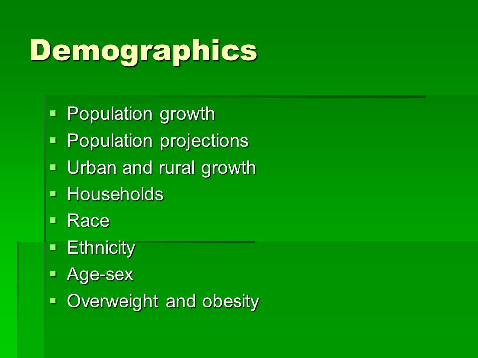 Demographics Population growth Population growth Population projections Population projections Urban and rural growth Urban and rural growth Households Households Race Race Ethnicity Ethnicity Age-sex Age-sex Overweight and obesity Overweight and obesity
