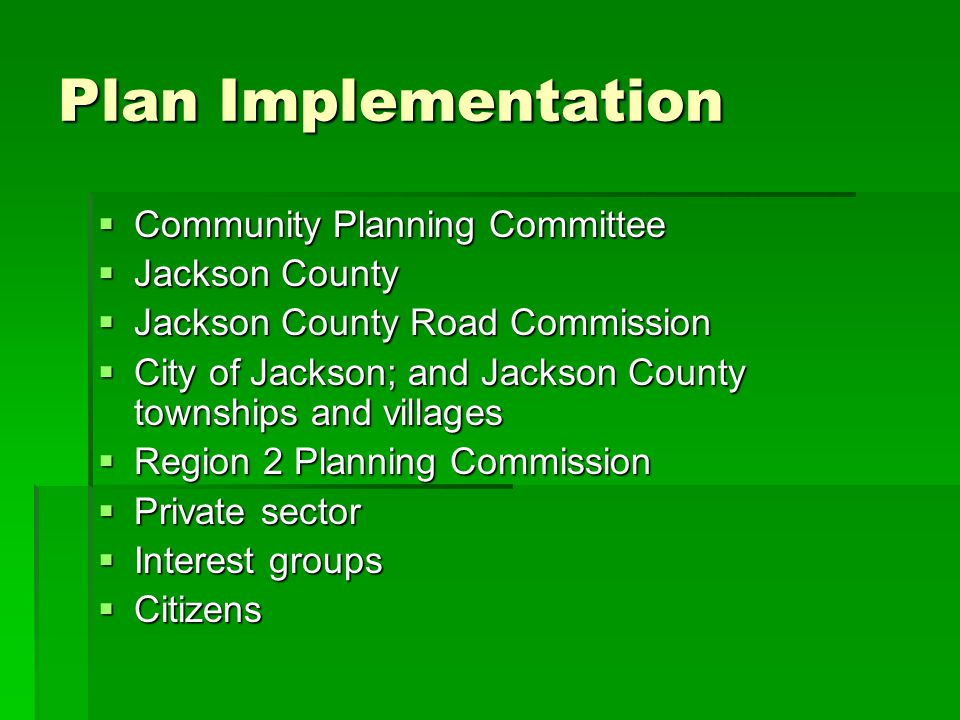 Plan Implementation Community Planning Committee Community Planning Committee Jackson County Jackson County Jackson County Road Commission Jackson County Road Commission City of Jackson; and Jackson County townships and villages City of Jackson; and Jackson County townships and villages Region 2 Planning Commission Region 2 Planning Commission Private sector Private sector Interest groups Interest groups Citizens Citizens